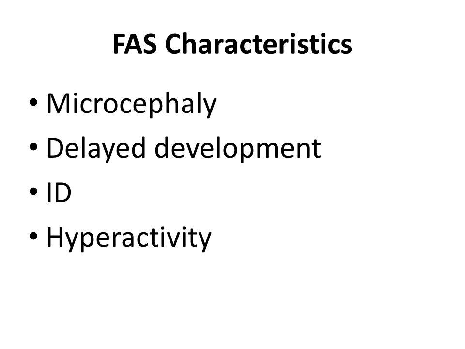 FAS Characteristics Microcephaly Delayed development ID Hyperactivity