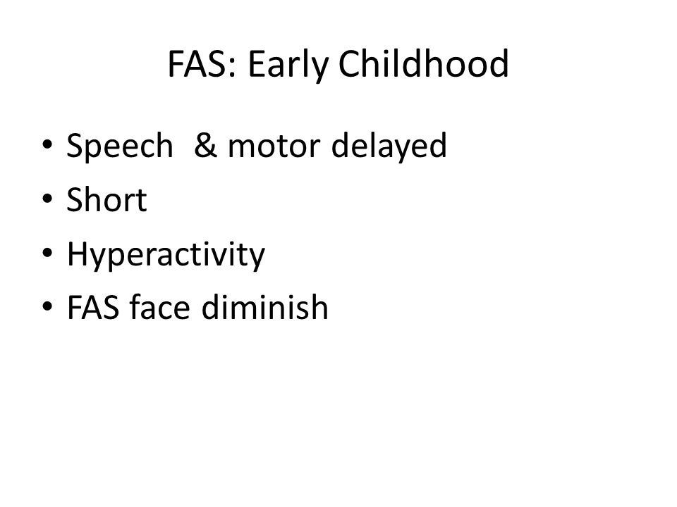 FAS: Early Childhood Speech & motor delayed Short Hyperactivity FAS face diminish