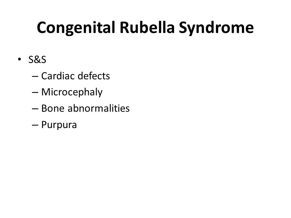 Congenital Rubella Syndrome S&S – Cardiac defects – Microcephaly – Bone abnormalities – Purpura