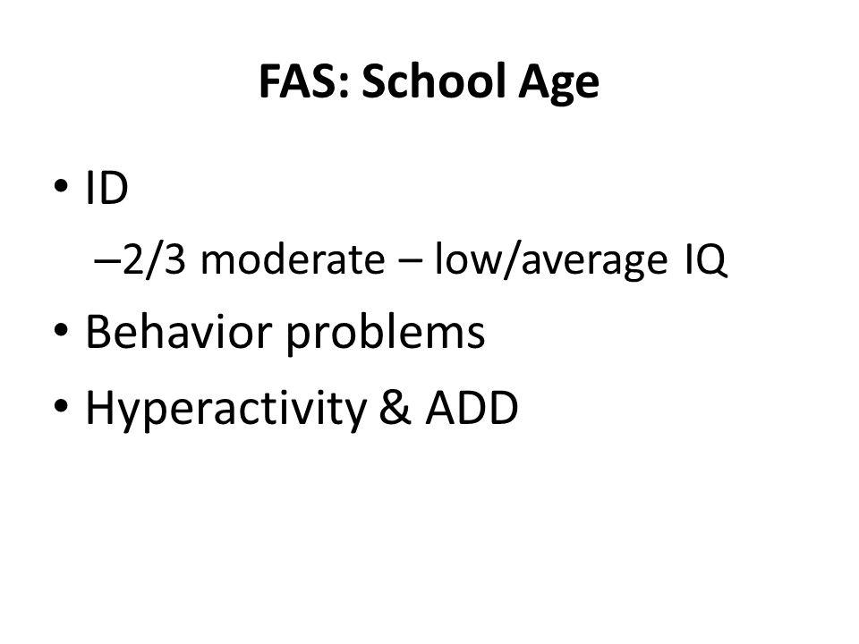 FAS: School Age ID – 2/3 moderate – low/average IQ Behavior problems Hyperactivity & ADD