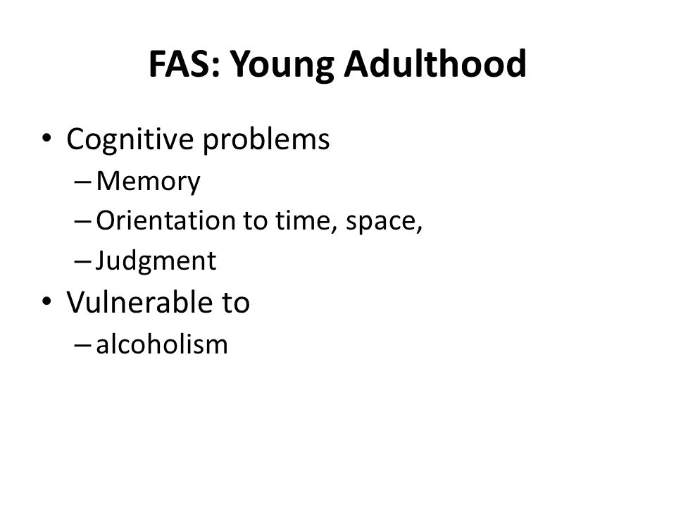 FAS: Young Adulthood Cognitive problems – Memory – Orientation to time, space, – Judgment Vulnerable to – alcoholism