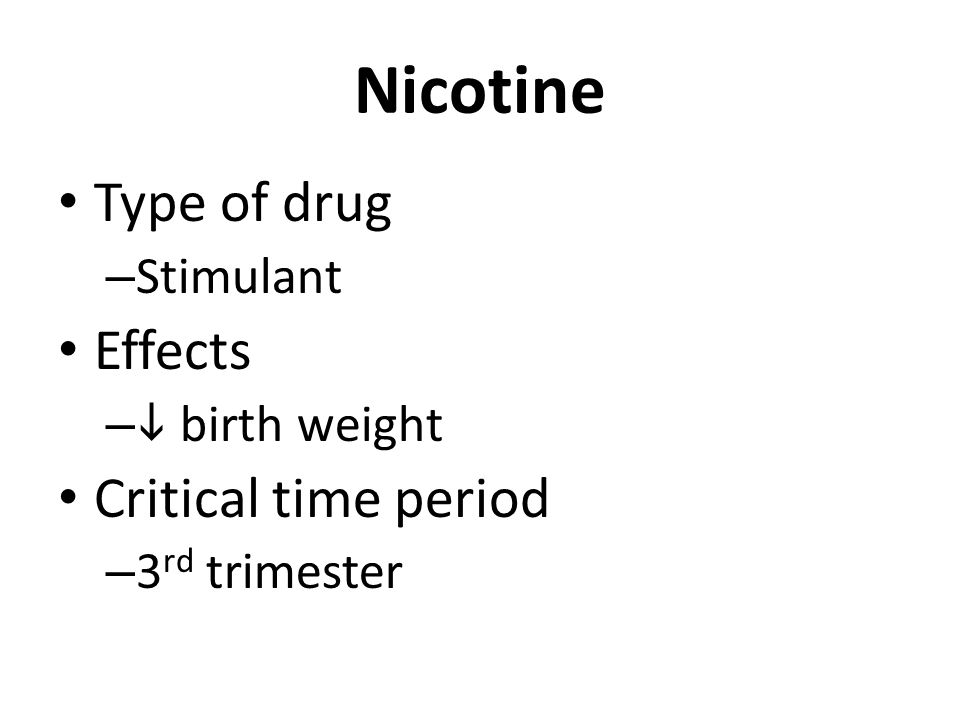 Nicotine Type of drug – Stimulant Effects –  birth weight Critical time period – 3 rd trimester