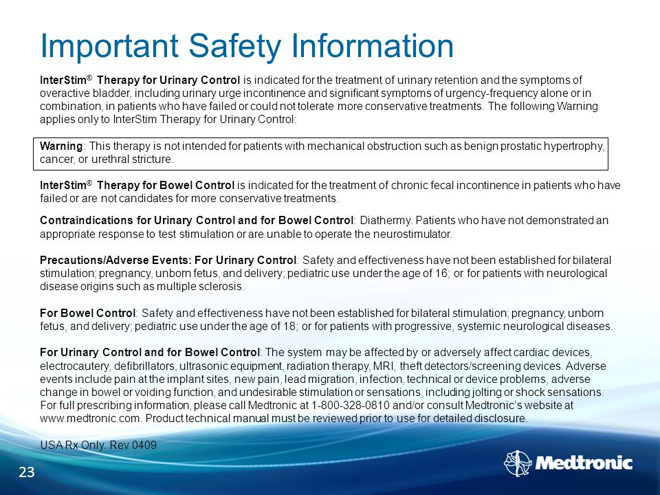 Important Safety Information InterStim ® Therapy for Urinary Control is indicated for the treatment of urinary retention and the symptoms of overactive bladder, including urinary urge incontinence and significant symptoms of urgency-frequency alone or in combination, in patients who have failed or could not tolerate more conservative treatments.