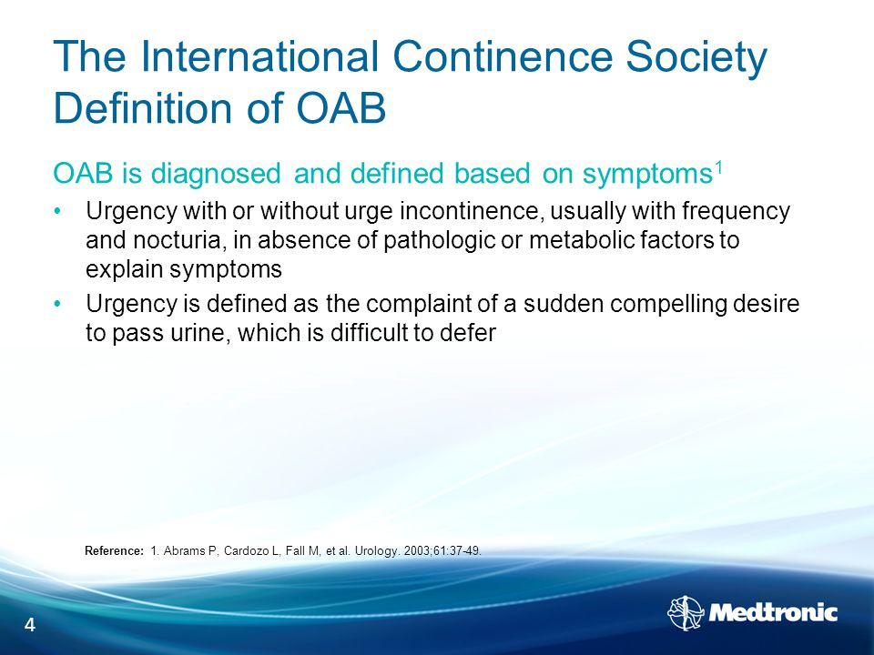The International Continence Society Definition of OAB OAB is diagnosed and defined based on symptoms 1 Urgency with or without urge incontinence, usually with frequency and nocturia, in absence of pathologic or metabolic factors to explain symptoms Urgency is defined as the complaint of a sudden compelling desire to pass urine, which is difficult to defer Reference: 1.