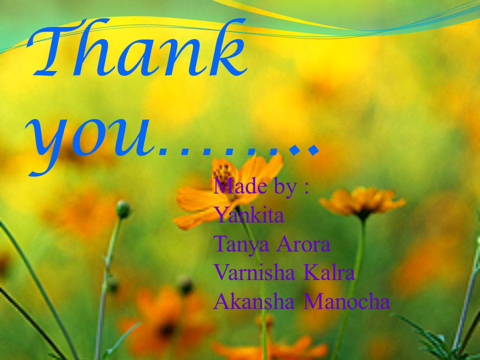 Thank you…….. Made by : Yankita Tanya Arora Varnisha Kalra Akansha Manocha