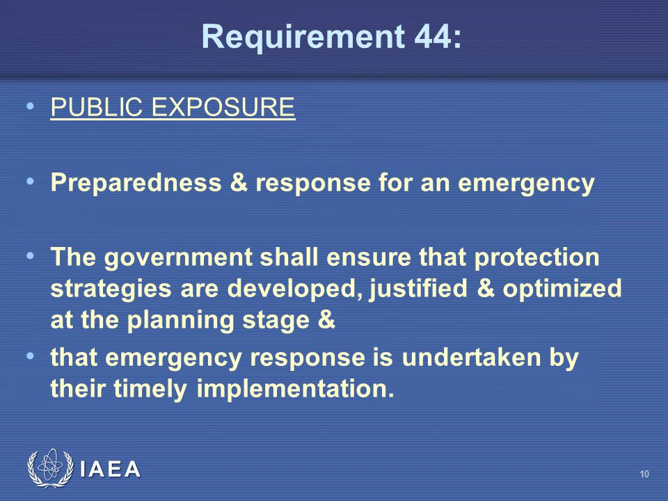 Requirement 44: PUBLIC EXPOSURE Preparedness & response for an emergency The government shall ensure that protection strategies are developed, justified & optimized at the planning stage & that emergency response is undertaken by their timely implementation.