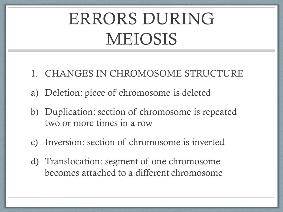 ERRORS DURING MEIOSIS 1.CHANGES IN CHROMOSOME STRUCTURE a)Deletion: piece of chromosome is deleted b)Duplication: section of chromosome is repeated tw