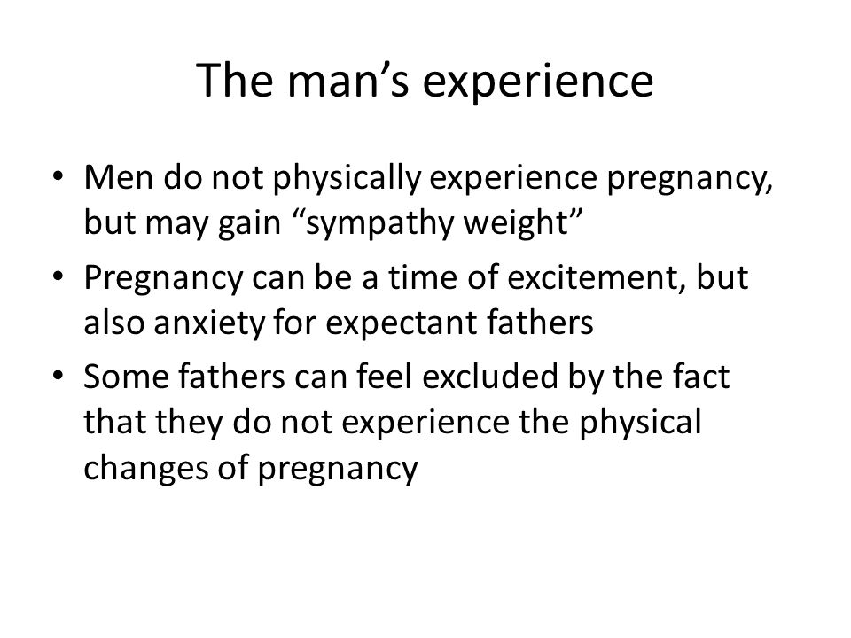 The man's experience Men do not physically experience pregnancy, but may gain sympathy weight Pregnancy can be a time of excitement, but also anxiety for expectant fathers Some fathers can feel excluded by the fact that they do not experience the physical changes of pregnancy