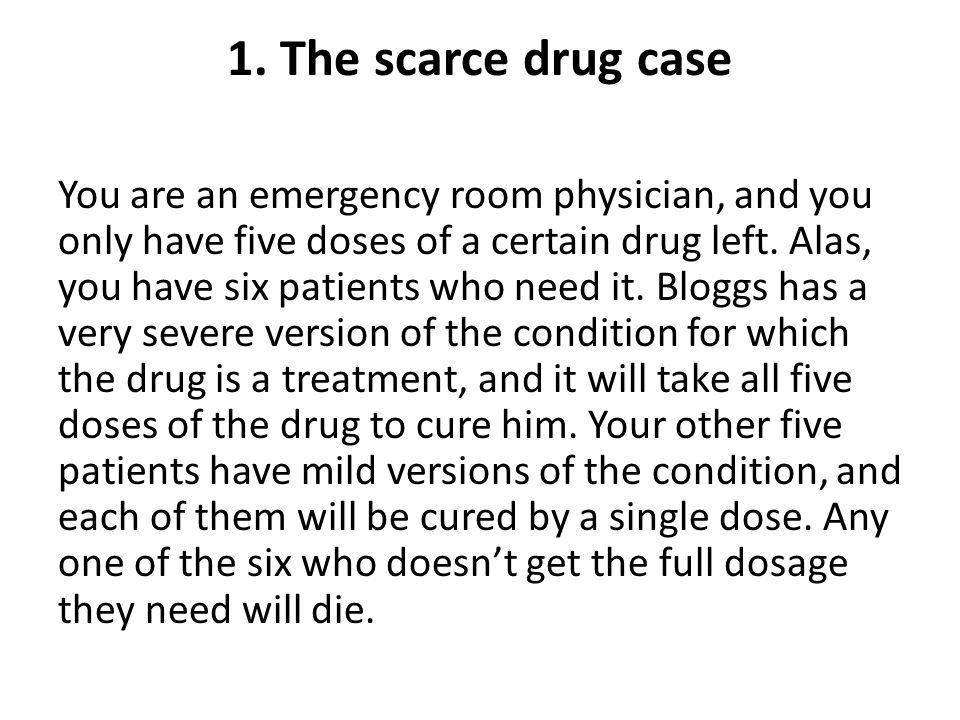 1. The scarce drug case You are an emergency room physician, and you only have five doses of a certain drug left. Alas, you have six patients who need