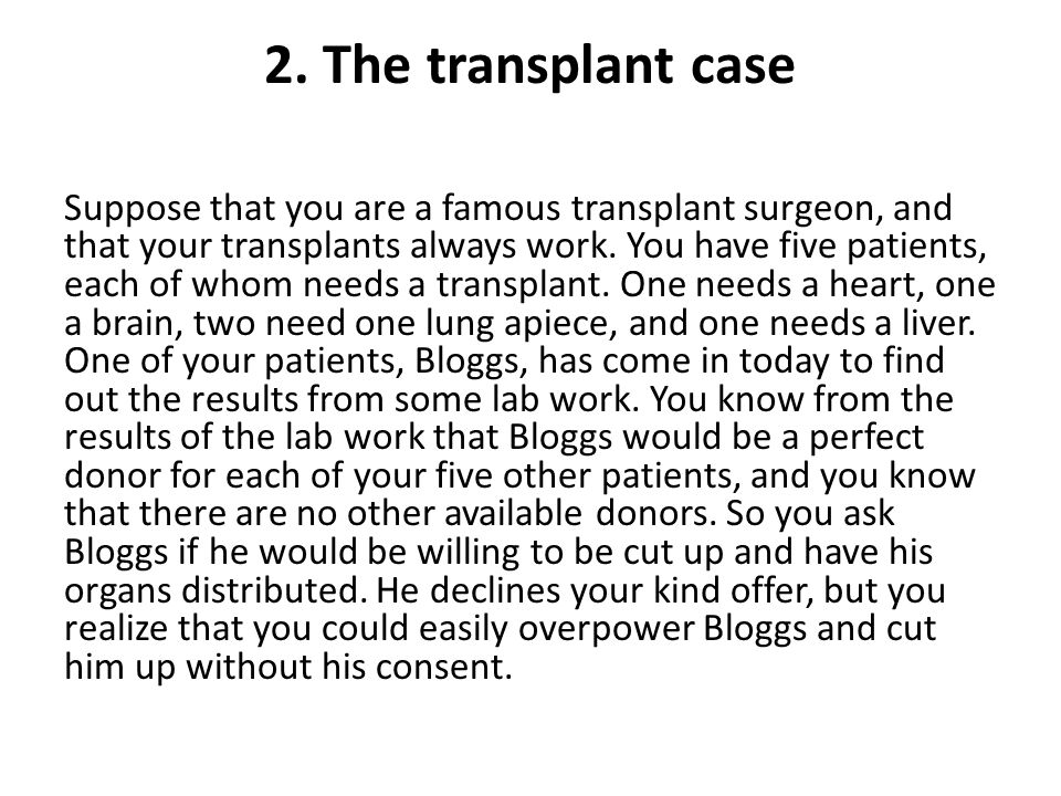 2. The transplant case Suppose that you are a famous transplant surgeon, and that your transplants always work. You have five patients, each of whom n