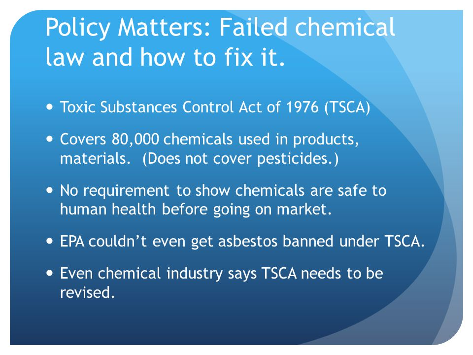 What We Want: We need a federal law that requires: Testing of all chemicals to show safety as a condition for entering or remaining in use.