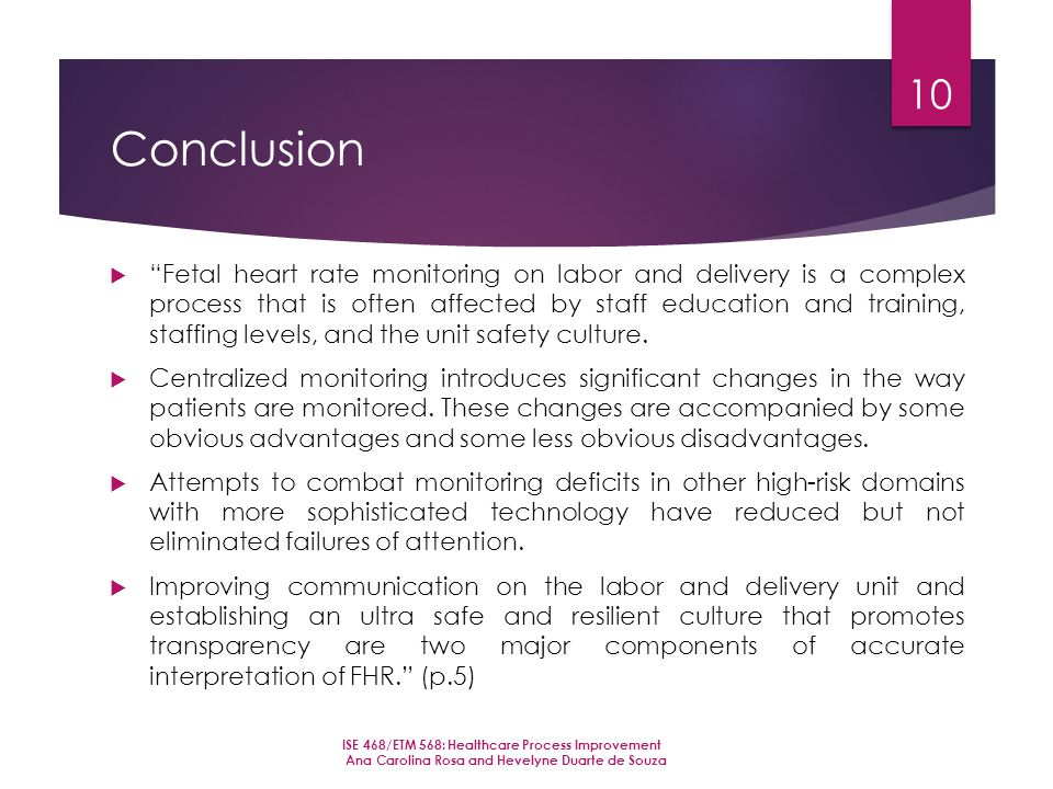 Conclusion  Fetal heart rate monitoring on labor and delivery is a complex process that is often affected by staff education and training, staffing levels, and the unit safety culture.
