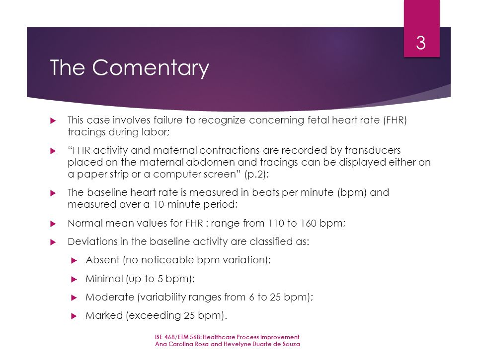 The Comentary  This case involves failure to recognize concerning fetal heart rate (FHR) tracings during labor;  FHR activity and maternal contractions are recorded by transducers placed on the maternal abdomen and tracings can be displayed either on a paper strip or a computer screen (p.2);  The baseline heart rate is measured in beats per minute (bpm) and measured over a 10-minute period;  Normal mean values for FHR : range from 110 to 160 bpm;  Deviations in the baseline activity are classified as:  Absent (no noticeable bpm variation);  Minimal (up to 5 bpm);  Moderate (variability ranges from 6 to 25 bpm);  Marked (exceeding 25 bpm).