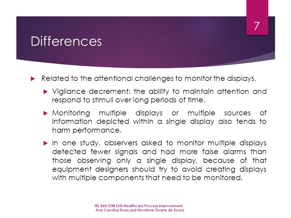 Differences  Related to the attentional challenges to monitor the displays.  Vigilance decrement: the ability to maintain attention and respond to s