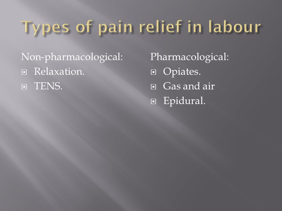 Non-pharmacological:  Relaxation.  TENS. Pharmacological:  Opiates.  Gas and air  Epidural.