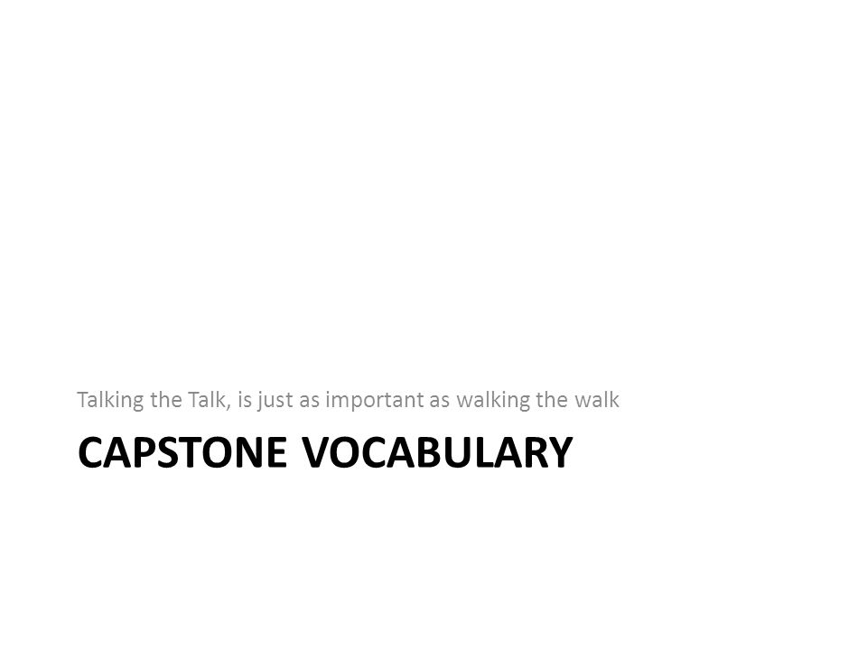 CAPSTONE VOCABULARY Talking the Talk, is just as important as walking the walk