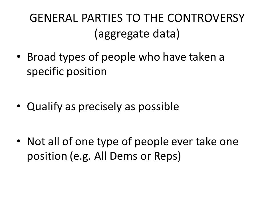 GENERAL PARTIES TO THE CONTROVERSY (aggregate data) Broad types of people who have taken a specific position Qualify as precisely as possible Not all of one type of people ever take one position (e.g.