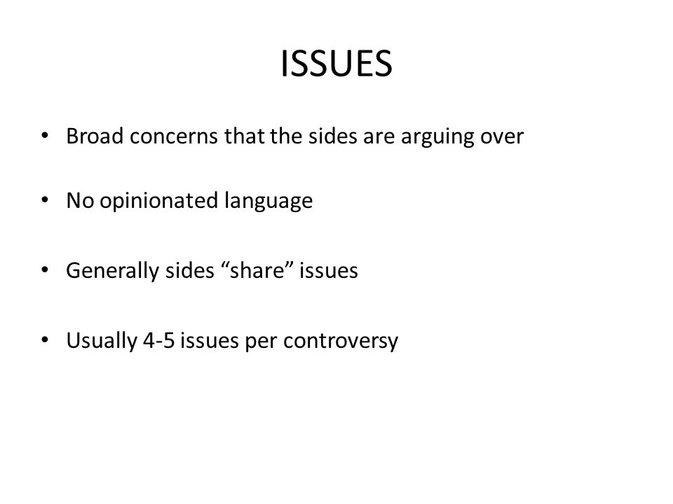 ISSUES Broad concerns that the sides are arguing over No opinionated language Generally sides share issues Usually 4-5 issues per controversy