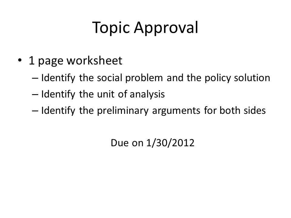 Topic Approval 1 page worksheet – Identify the social problem and the policy solution – Identify the unit of analysis – Identify the preliminary arguments for both sides Due on 1/30/2012