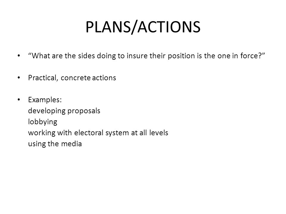 PLANS/ACTIONS What are the sides doing to insure their position is the one in force Practical, concrete actions Examples: developing proposals lobbying working with electoral system at all levels using the media