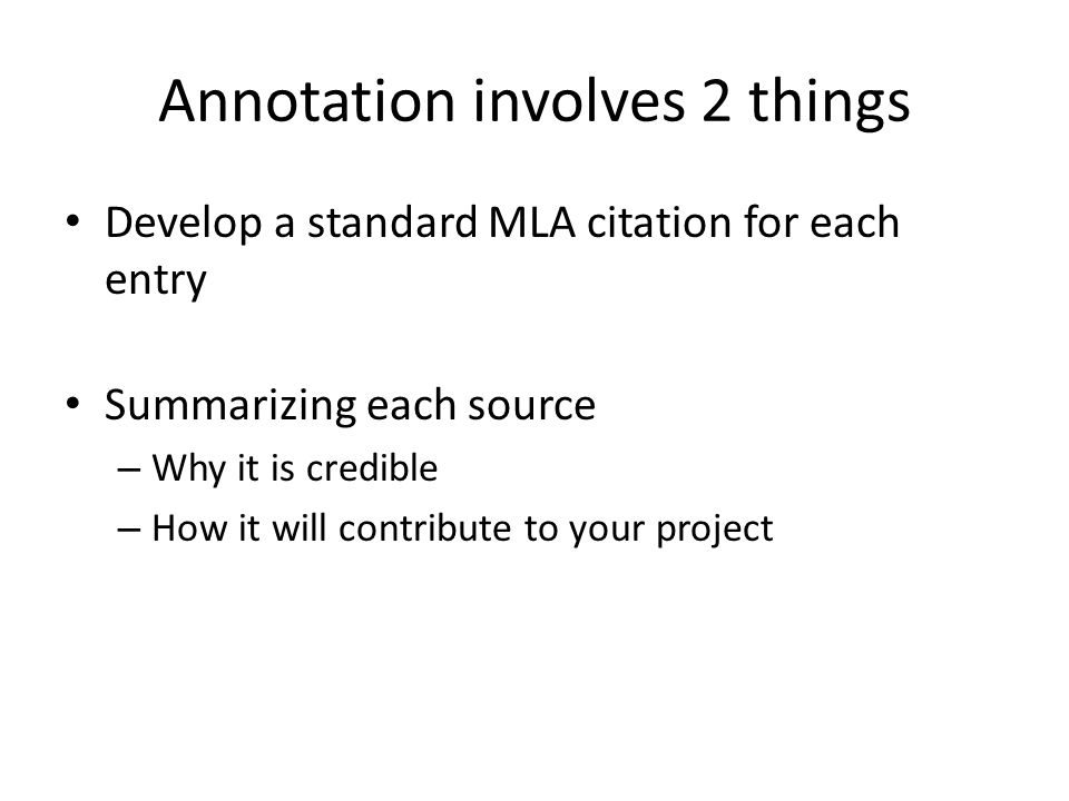 Annotation involves 2 things Develop a standard MLA citation for each entry Summarizing each source – Why it is credible – How it will contribute to your project