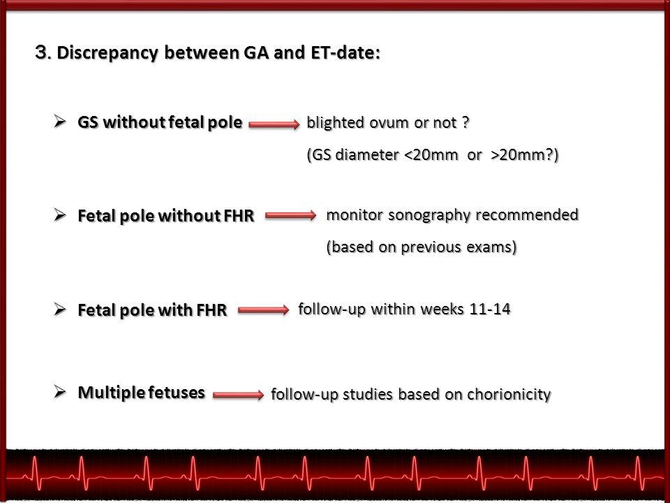 3. Discrepancy between GA and ET-date:  GS without fetal pole  Fetal pole without FHR  Fetal pole with FHR  Multiple fetuses blighted ovum or not