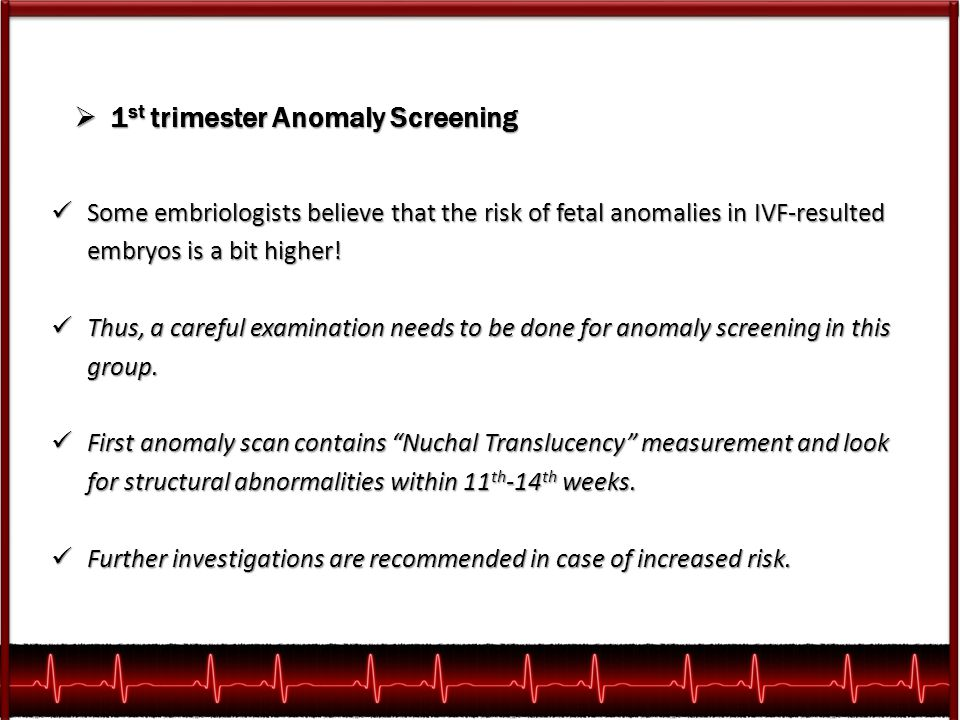  1 st trimester Anomaly Screening Some embriologists believe that the risk of fetal anomalies in IVF-resulted embryos is a bit higher! Some embriolog