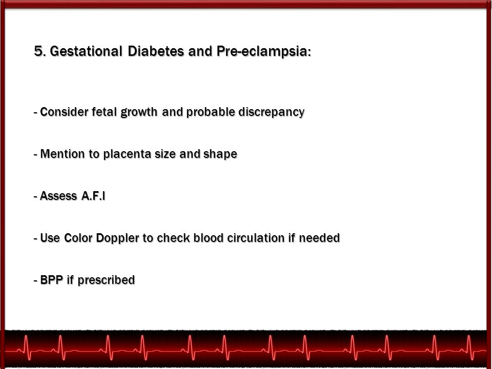5. Gestational Diabetes and Pre-eclampsia: - Consider fetal growth and probable discrepancy - Mention to placenta size and shape - Assess A.F.I - Use
