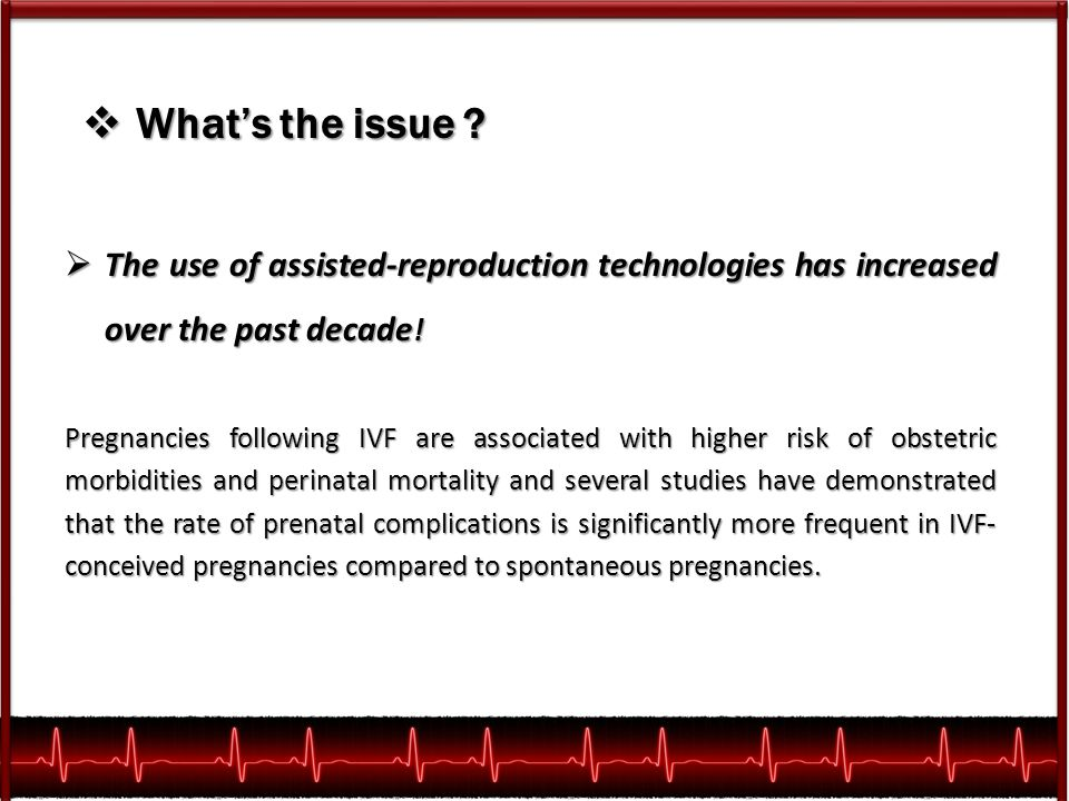  What's the issue ?  The use of assisted-reproduction technologies has increased over the past decade ! Pregnancies following IVF are associated wit