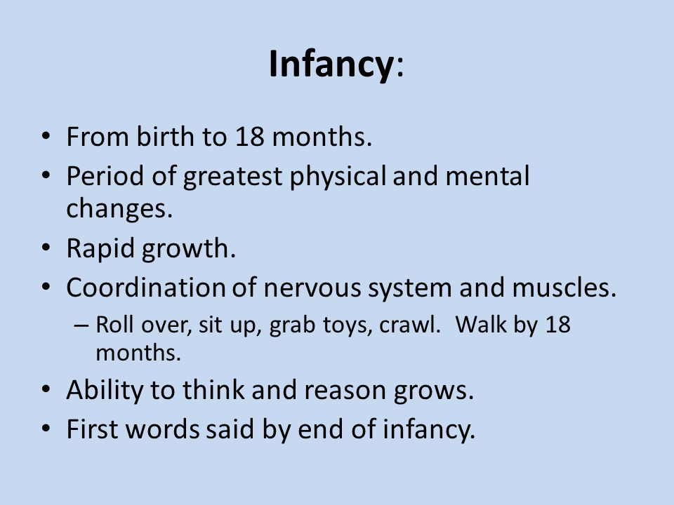 Infancy: From birth to 18 months.Period of greatest physical and mental changes.