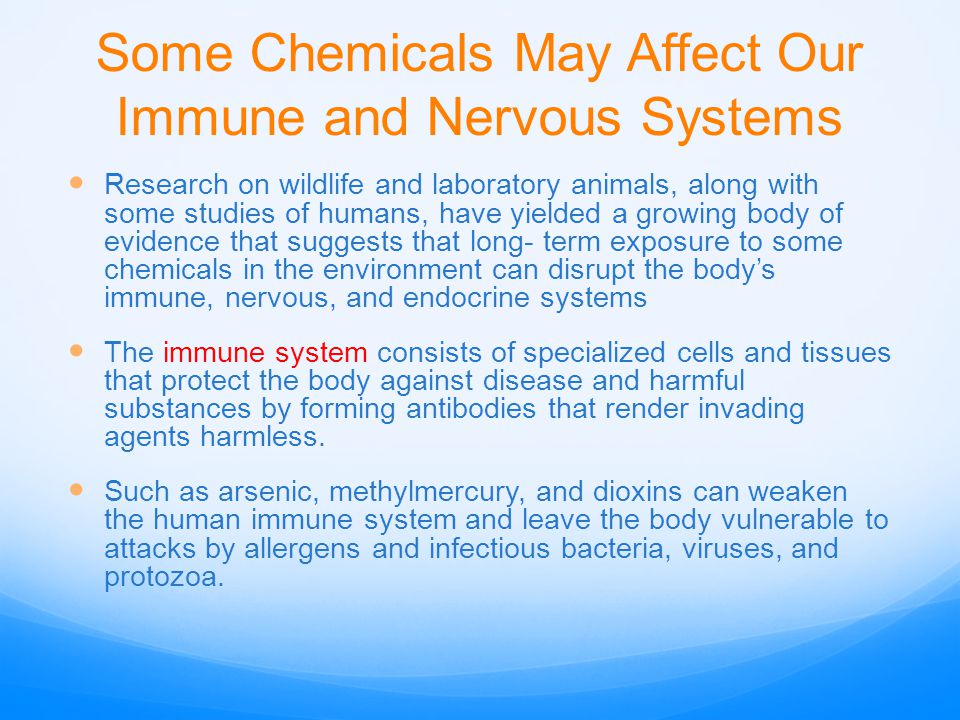 Some Chemicals May Affect Our Immune and Nervous Systems Research on wildlife and laboratory animals, along with some studies of humans, have yielded