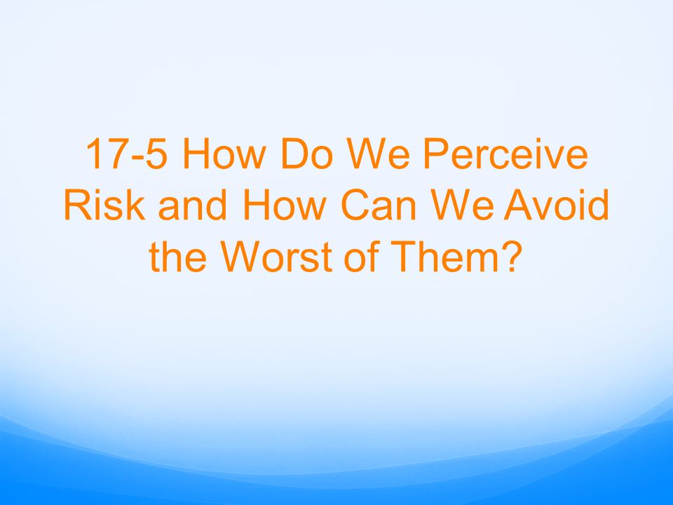 17-5 How Do We Perceive Risk and How Can We Avoid the Worst of Them?