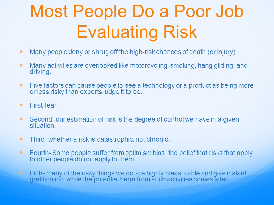 Most People Do a Poor Job Evaluating Risk Many people deny or shrug off the high-risk chances of death (or injury). Many activities are overlooked lik