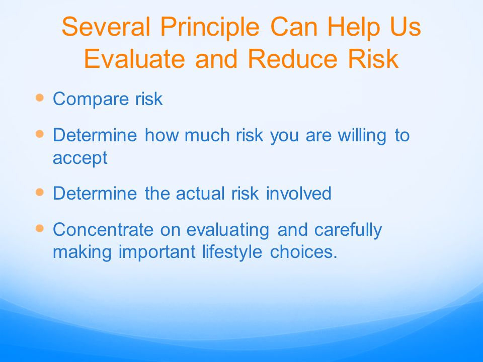 Several Principle Can Help Us Evaluate and Reduce Risk Compare risk Determine how much risk you are willing to accept Determine the actual risk involv