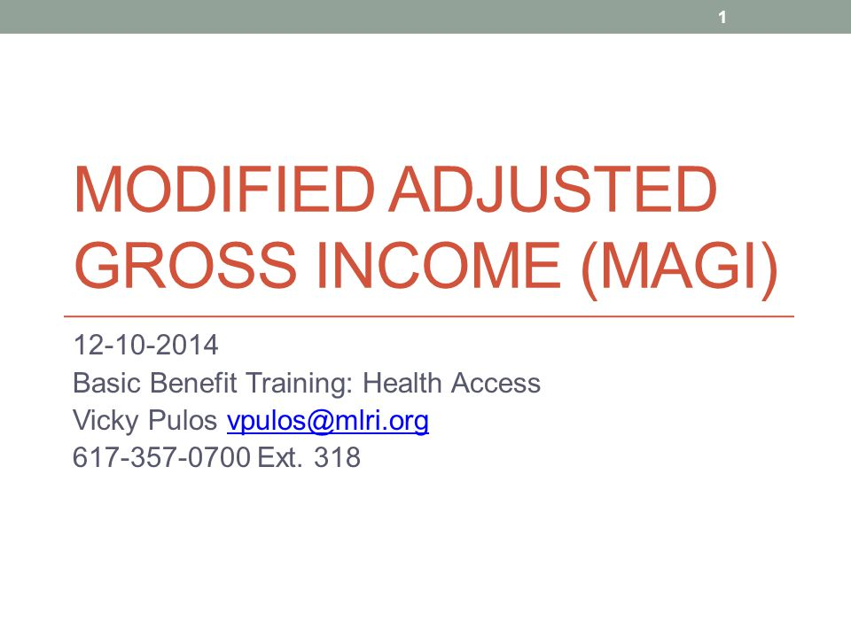 MODIFIED ADJUSTED GROSS INCOME (MAGI) 12-10-2014 Basic Benefit Training: Health Access Vicky Pulos vpulos@mlri.orgvpulos@mlri.org 617-357-0700 Ext. 31