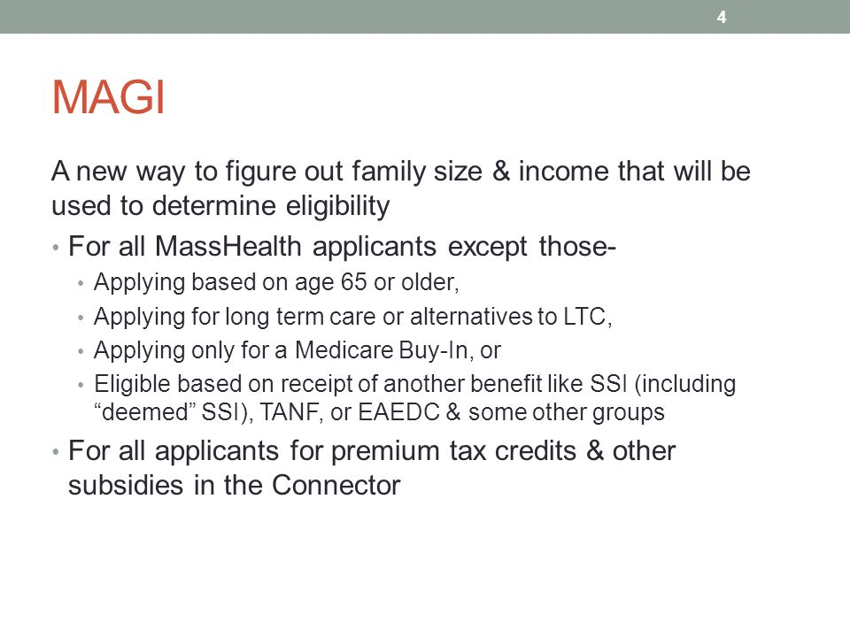 MAGI A new way to figure out family size & income that will be used to determine eligibility For all MassHealth applicants except those- Applying base