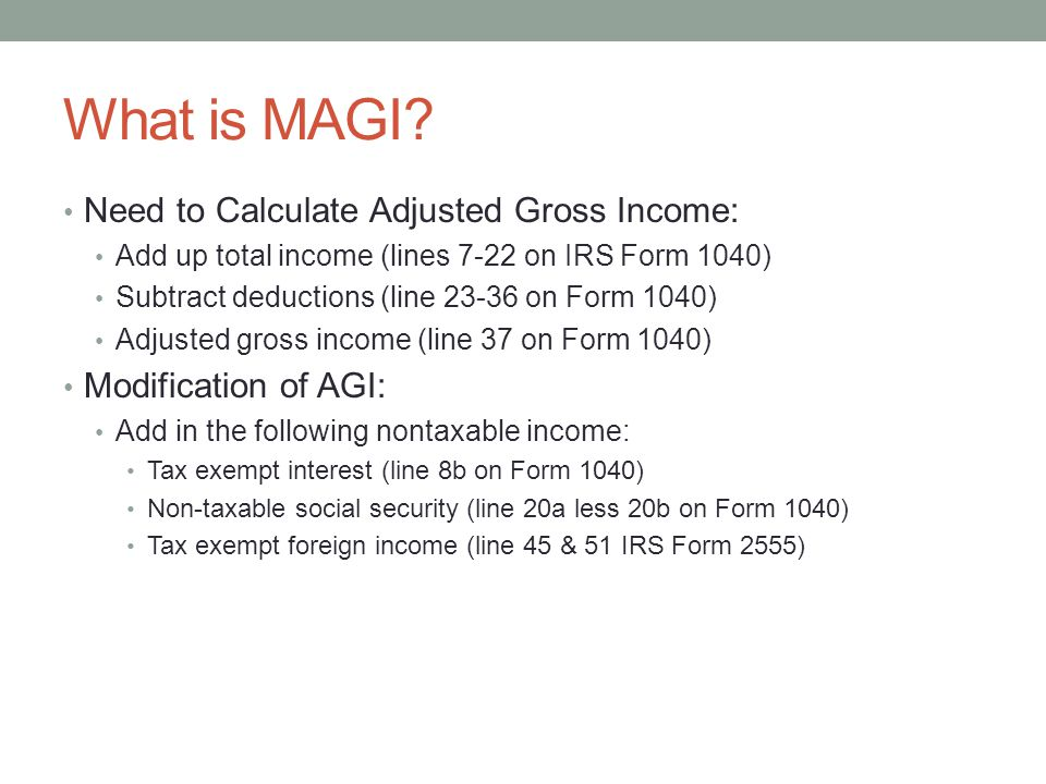 What is MAGI? Need to Calculate Adjusted Gross Income: Add up total income (lines 7-22 on IRS Form 1040) Subtract deductions (line 23-36 on Form 1040)