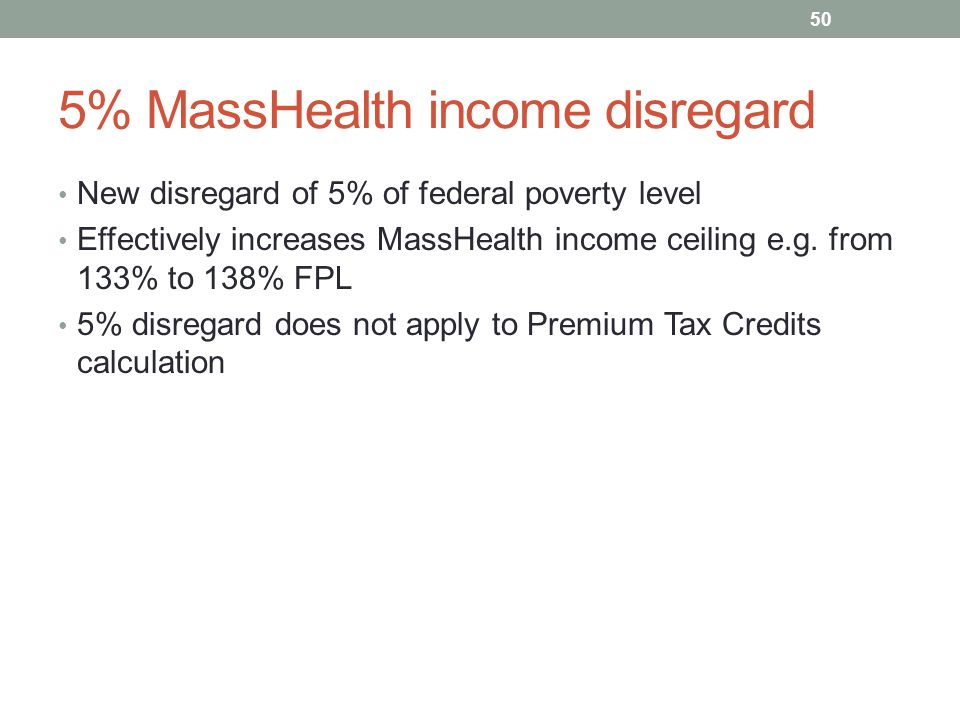 5% MassHealth income disregard New disregard of 5% of federal poverty level Effectively increases MassHealth income ceiling e.g. from 133% to 138% FPL