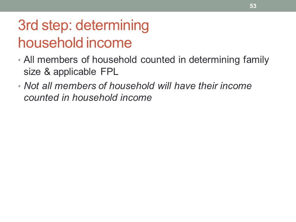 3rd step: determining household income All members of household counted in determining family size & applicable FPL Not all members of household will