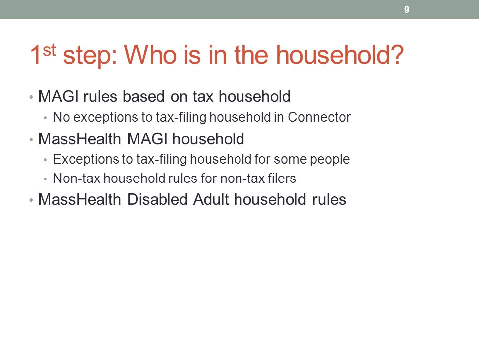 1 st step: Who is in the household? MAGI rules based on tax household No exceptions to tax-filing household in Connector MassHealth MAGI household Exc