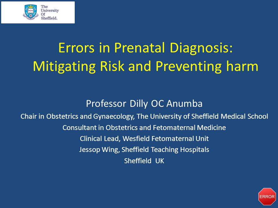 Errors in Prenatal Diagnosis: Mitigating Risk and Preventing harm Professor Dilly OC Anumba Chair in Obstetrics and Gynaecology, The University of Sheffield Medical School Consultant in Obstetrics and Fetomaternal Medicine Clinical Lead, Wesfield Fetomaternal Unit Jessop Wing, Sheffield Teaching Hospitals Sheffield UK