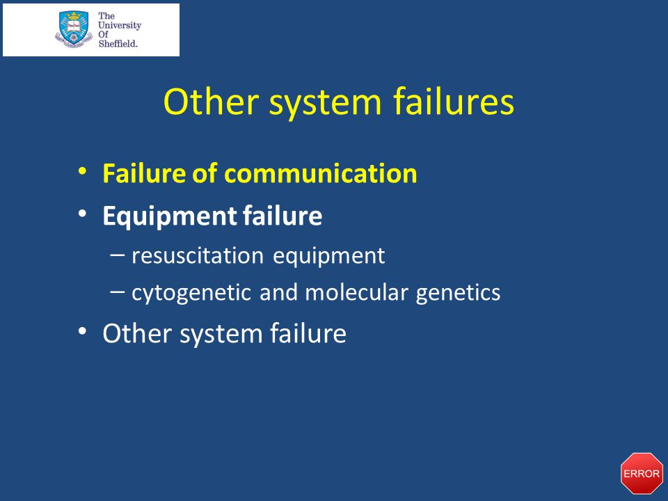 Other system failures Failure of communication Equipment failure – resuscitation equipment – cytogenetic and molecular genetics Other system failure