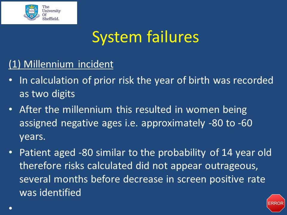 System failures (1) Millennium incident In calculation of prior risk the year of birth was recorded as two digits After the millennium this resulted in women being assigned negative ages i.e.
