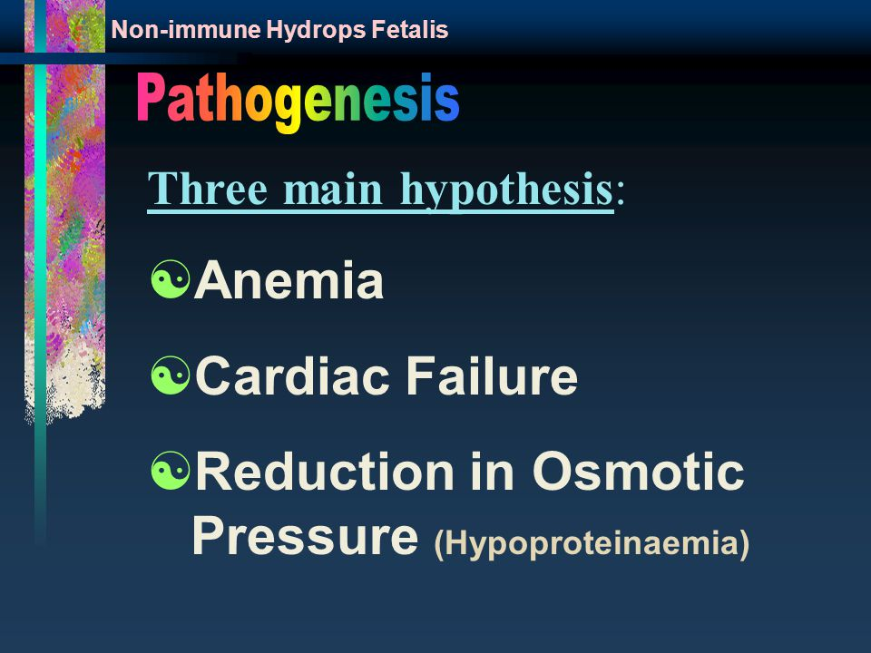 Three main hypothesis:  Anemia  Cardiac Failure  Reduction in Osmotic Pressure (Hypoproteinaemia) Non-immune Hydrops Fetalis