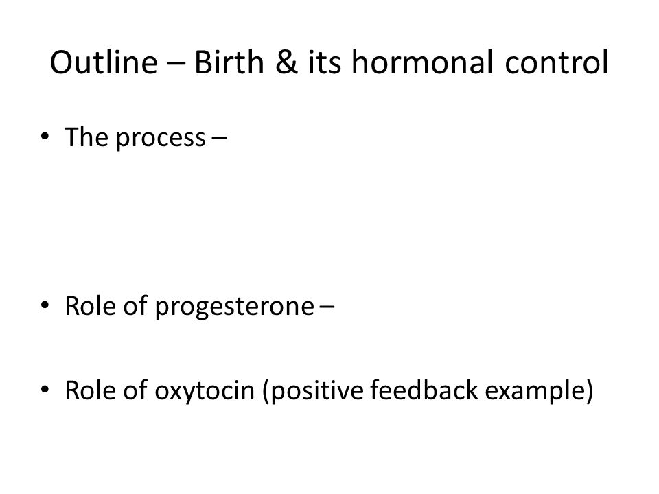 Outline – Birth & its hormonal control The process – Role of progesterone – Role of oxytocin (positive feedback example)