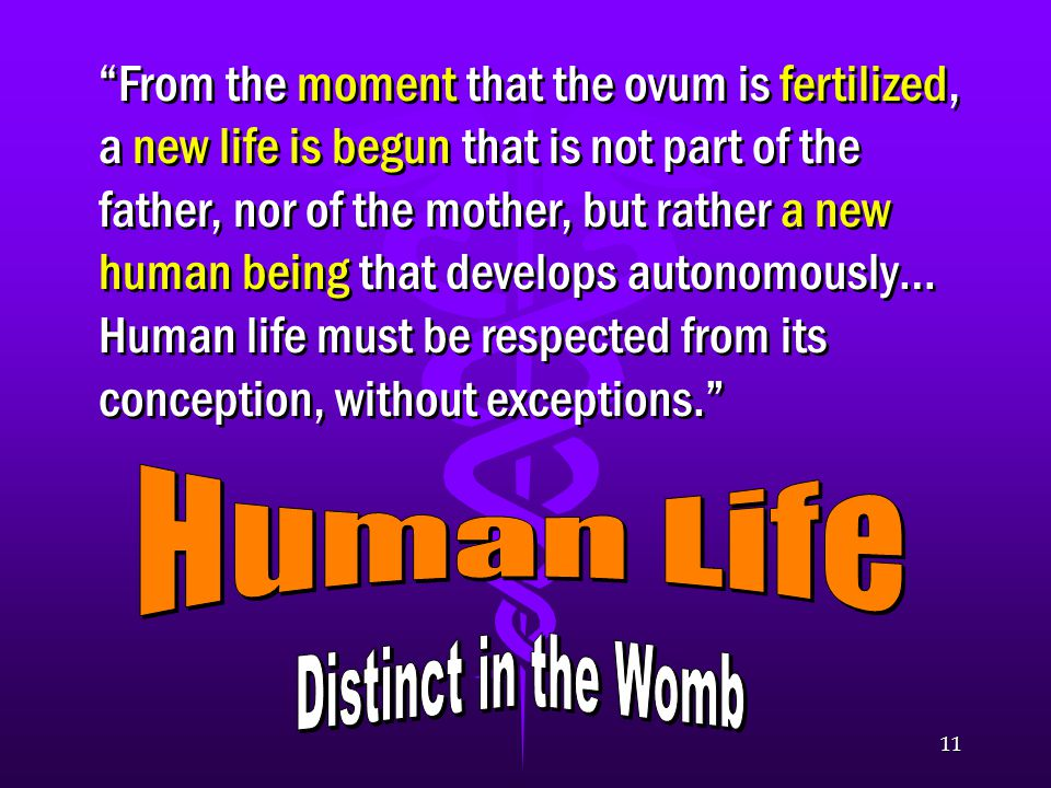 11 From the moment that the ovum is fertilized, a new life is begun that is not part of the father, nor of the mother, but rather a new human being that develops autonomously… Human life must be respected from its conception, without exceptions.