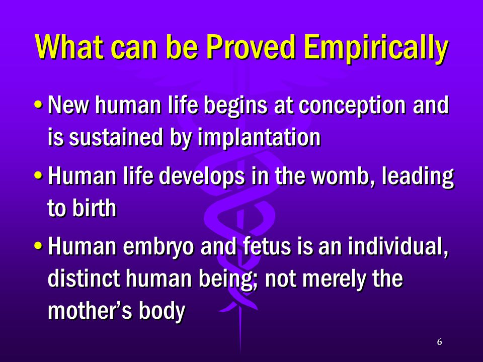 6 What can be Proved Empirically New human life begins at conception and is sustained by implantation Human life develops in the womb, leading to birth Human embryo and fetus is an individual, distinct human being; not merely the mother's body New human life begins at conception and is sustained by implantation Human life develops in the womb, leading to birth Human embryo and fetus is an individual, distinct human being; not merely the mother's body