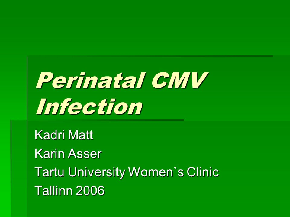 Perinatal CMV Infection Kadri Matt Karin Asser Tartu University Women`s Clinic Tallinn 2006