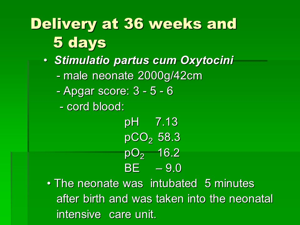 Delivery at 36 weeks and 5 days Delivery at 36 weeks and 5 days Stimulatio partus cum Oxytocini Stimulatio partus cum Oxytocini - male neonate 2000g/42cm - male neonate 2000g/42cm - Apgar score: 3 - 5 - 6 - Apgar score: 3 - 5 - 6 - cord blood: - cord blood: pH 7.13 pH 7.13 pCO 2 58.3 pCO 2 58.3 pO 2 16.2 pO 2 16.2 BE – 9.0 BE – 9.0 The neonate was intubated 5 minutes The neonate was intubated 5 minutes after birth and was taken into the neonatal after birth and was taken into the neonatal intensive care unit.