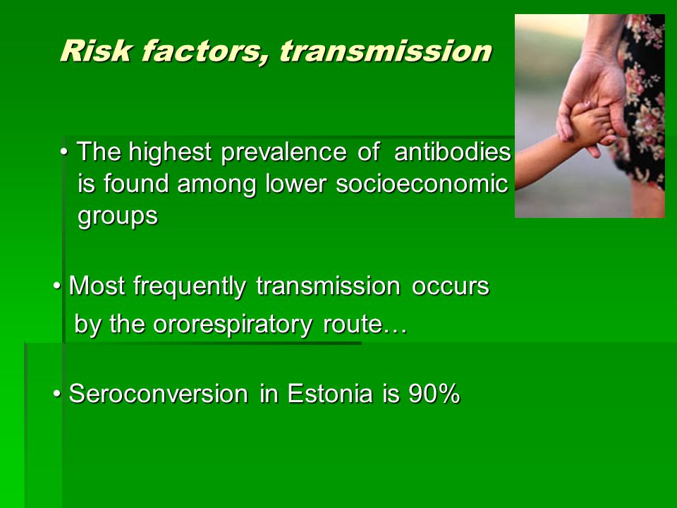 Risk factors, transmission The highest prevalence of antibodies is found among lower socioeconomic groups The highest prevalence of antibodies is found among lower socioeconomic groups Most frequently transmission occurs Most frequently transmission occurs by the ororespiratory route… by the ororespiratory route… Seroconversion in Estonia is 90% Seroconversion in Estonia is 90%